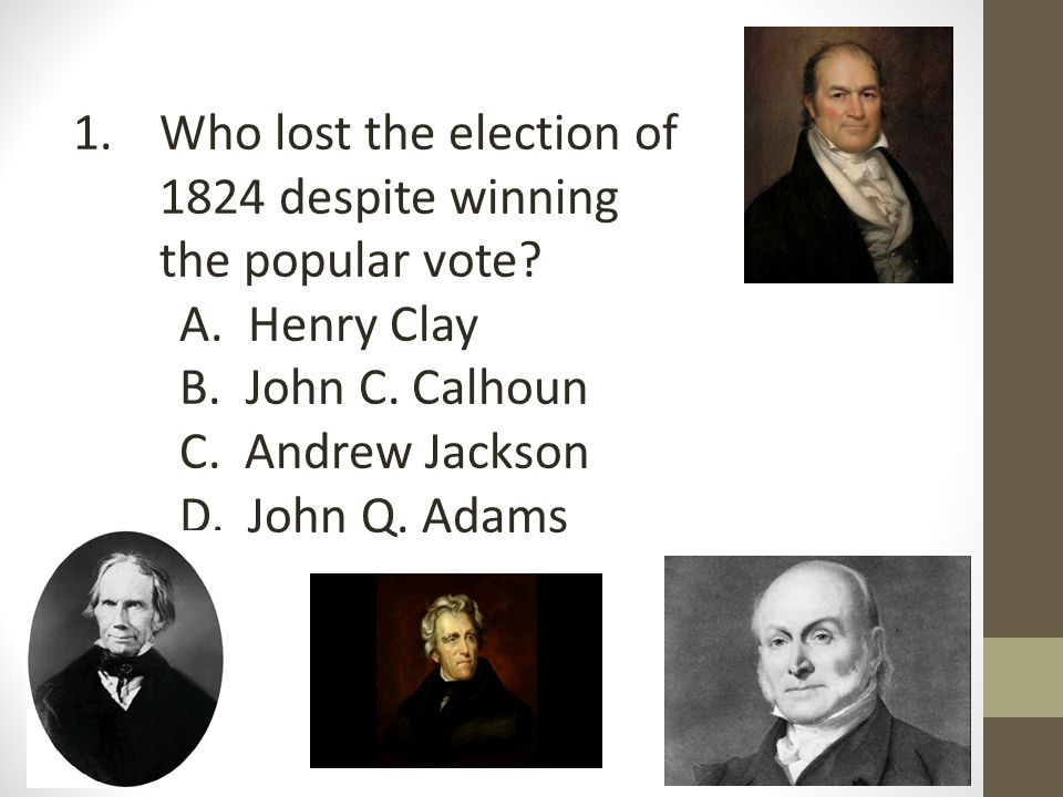 1.Who lost the election of 1824 despite winning the popular vote.