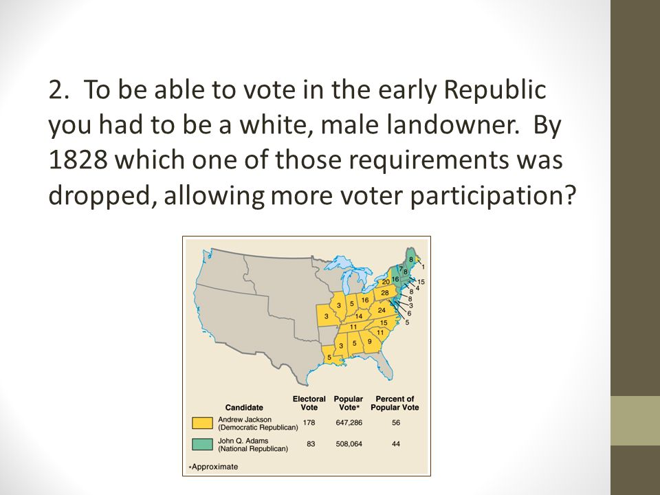 2.To be able to vote in the early Republic you had to be a white, male landowner.