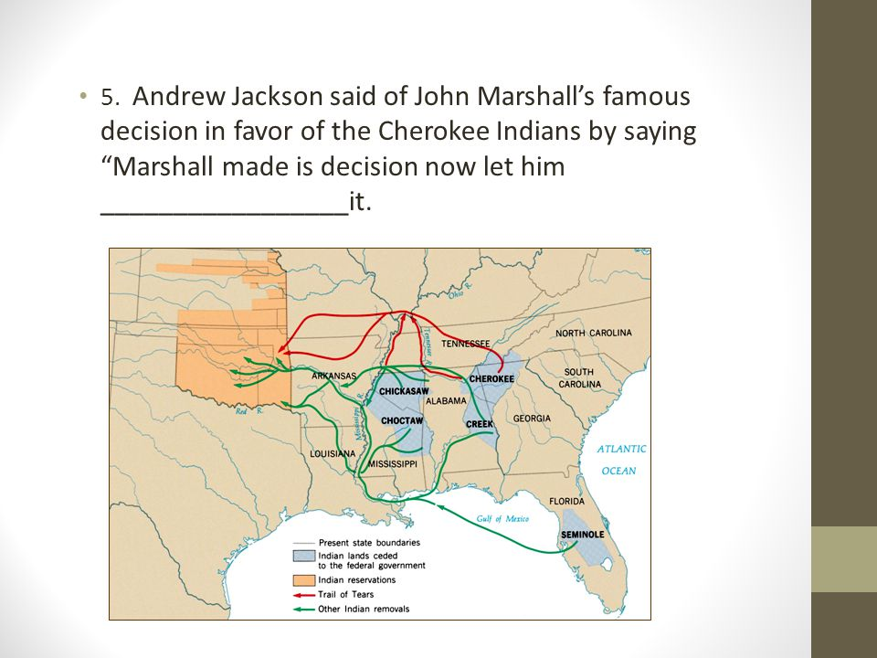 "5. Andrew Jackson said of John Marshall's famous decision in favor of the Cherokee Indians by saying ""Marshall made is decision now let him __________"