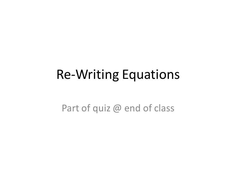 Re-Writing Equations Part of quiz @ end of class