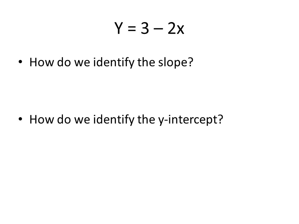 Y = 3 – 2x How do we identify the slope How do we identify the y-intercept