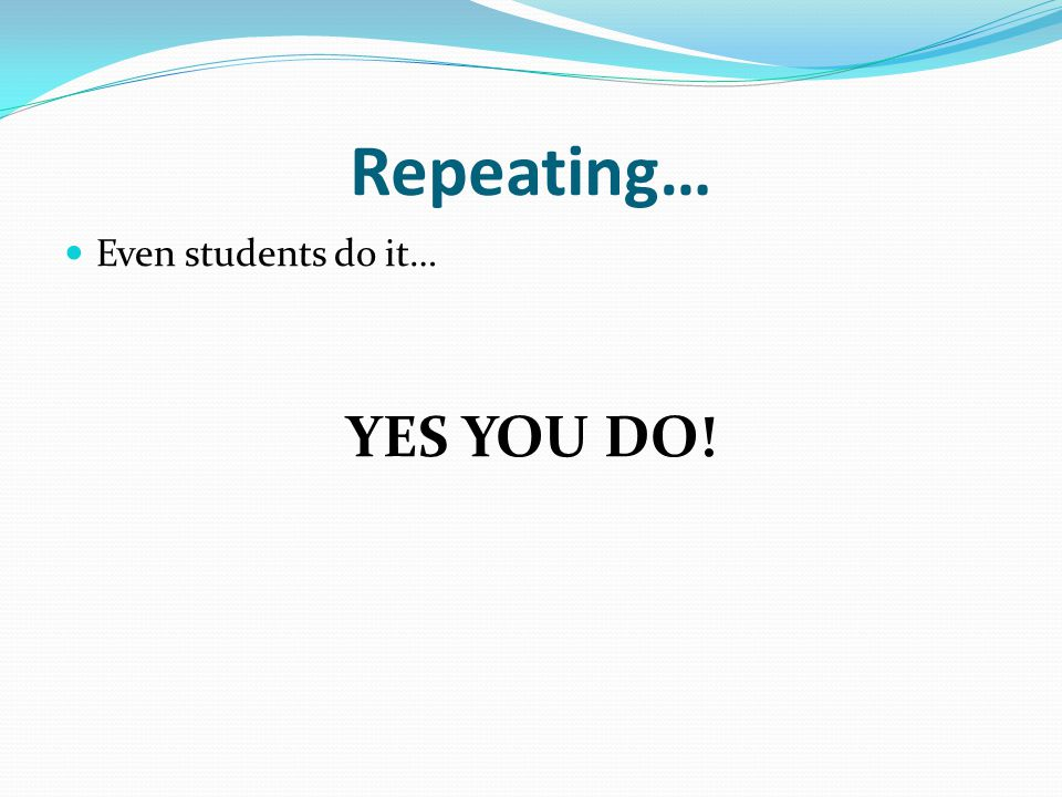 Repeat the process again… Choose a topic Write 3-5 sentences using a DIFFERENT type of repetition Write for 5 minutes Stop and underline your use of repetition Share with a DIFFERENT person beside you