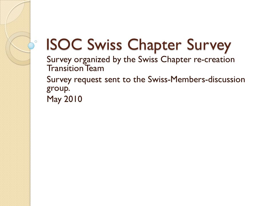 ISOC Swiss Chapter Survey Survey organized by the Swiss Chapter re-creation Transition Team Survey request sent to the Swiss-Members-discussion group.