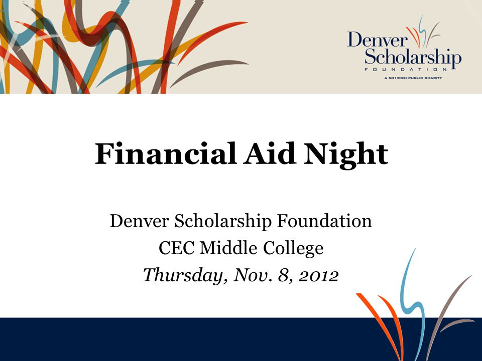 Financial Aid Night Denver Scholarship Foundation Southwest Early College October 23, 2012 Financial Aid Night Denver Scholarship Foundation CEC Middl