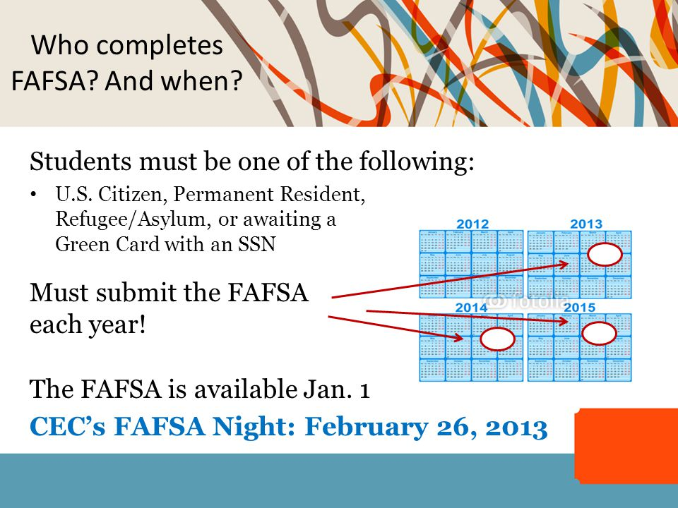Who completes FAFSA? And when? Students must be one of the following: U.S. Citizen, Permanent Resident, Refugee/Asylum, or awaiting a Green Card with
