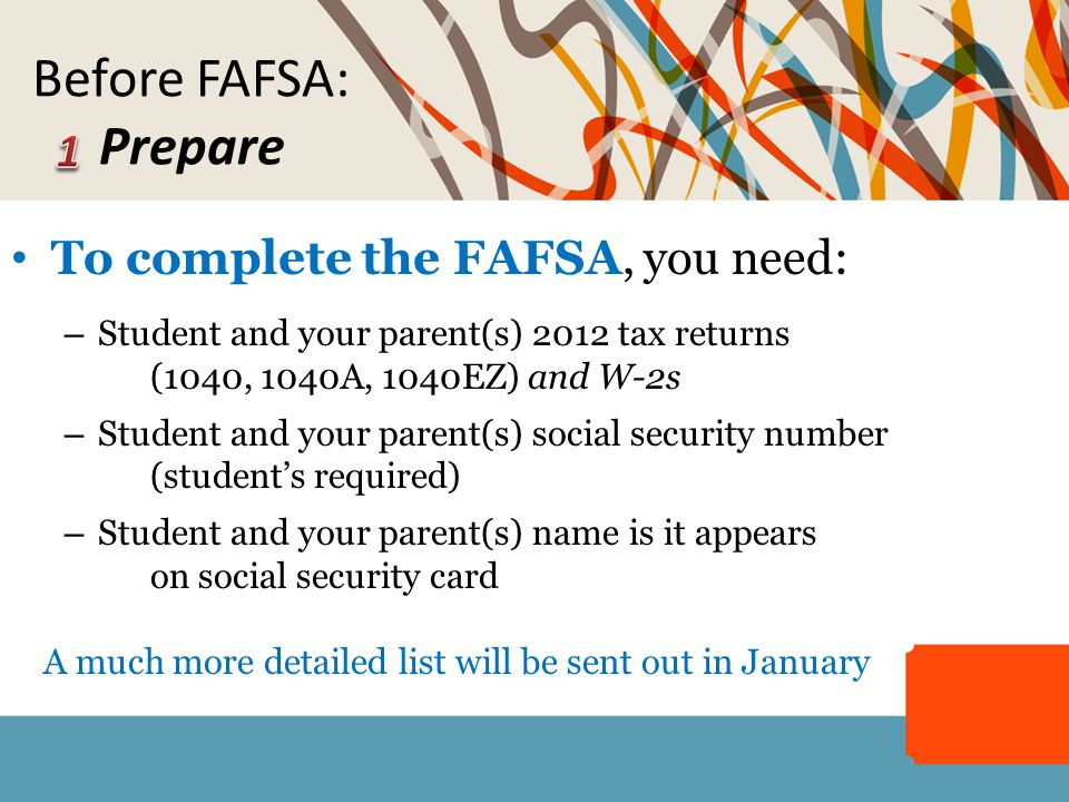 To complete the FAFSA, you need: – Student and your parent(s) 2012 tax returns (1040, 1040A, 1040EZ) and W-2s – Student and your parent(s) social secu