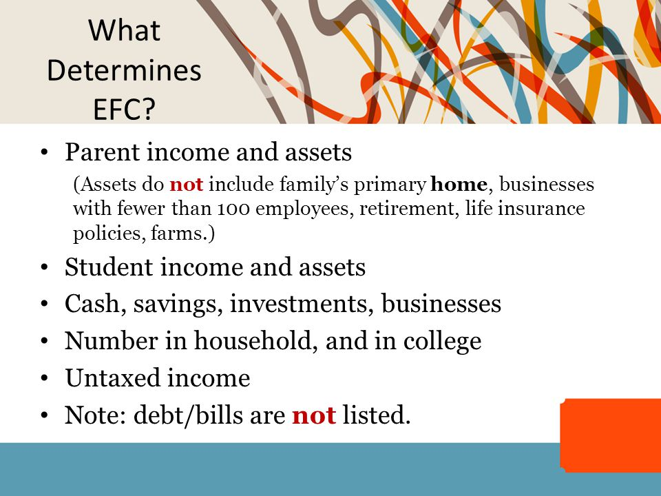 What Determines EFC? Parent income and assets (Assets do not include family's primary home, businesses with fewer than 100 employees, retirement, life