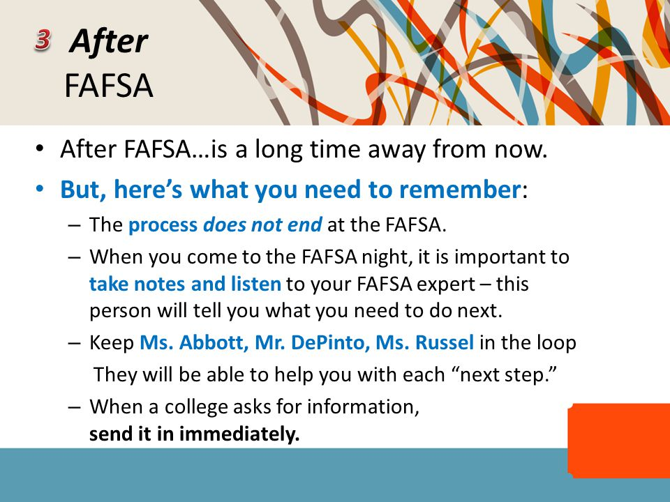 After FAFSA After FAFSA…is a long time away from now. But, here's what you need to remember: – The process does not end at the FAFSA. – When you come