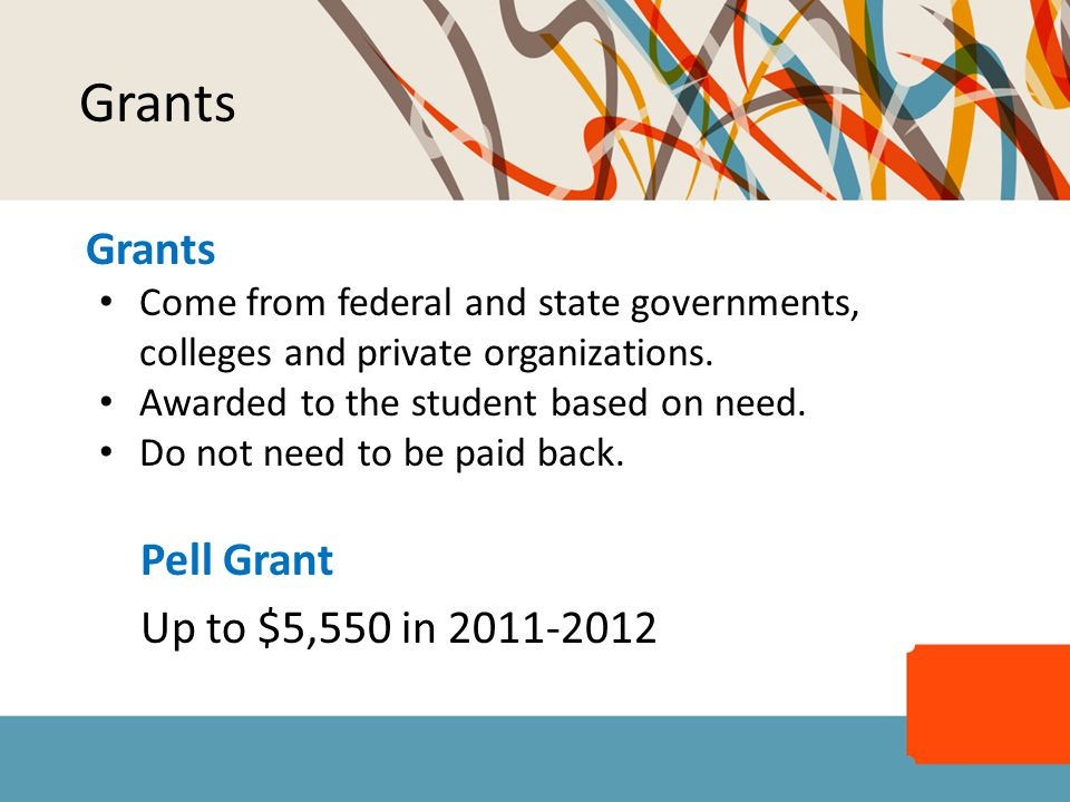 Grants Come from federal and state governments, colleges and private organizations. Awarded to the student based on need. Do not need to be paid back.