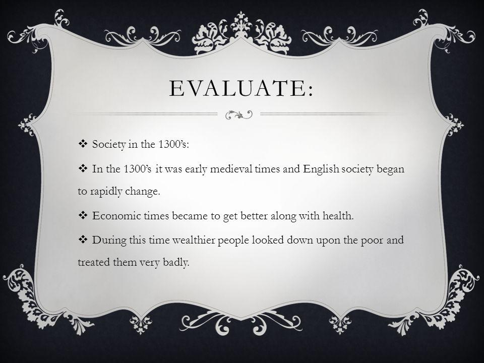 EVALUATE:  Society in the 1300's:  In the 1300's it was early medieval times and English society began to rapidly change.  Economic times became to
