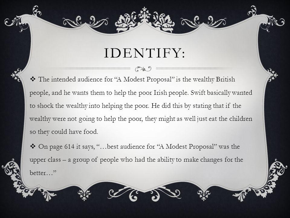 "IDENTIFY:  The intended audience for ""A Modest Proposal"" is the wealthy British people, and he wants them to help the poor Irish people. Swift basica"