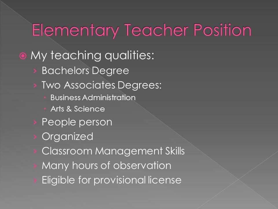  My teaching qualities: › Bachelors Degree › Two Associates Degrees:  Business Administration  Arts & Science › People person › Organized › Classroom Management Skills › Many hours of observation › Eligible for provisional license