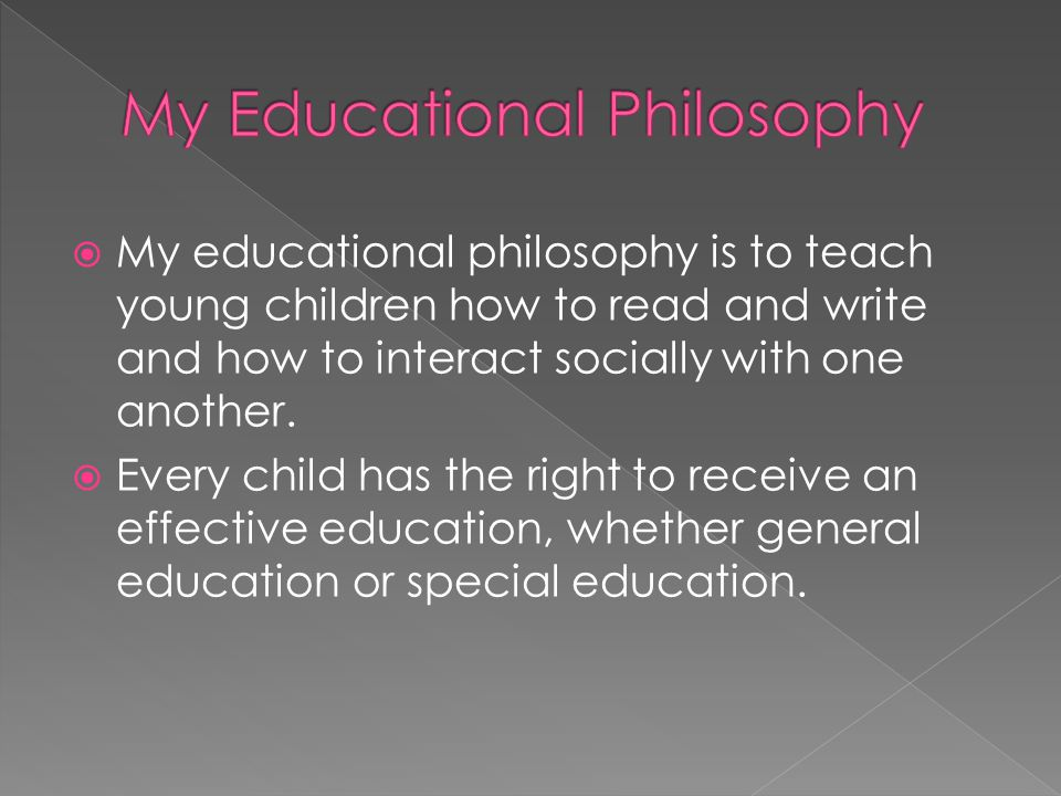  My educational philosophy is to teach young children how to read and write and how to interact socially with one another.