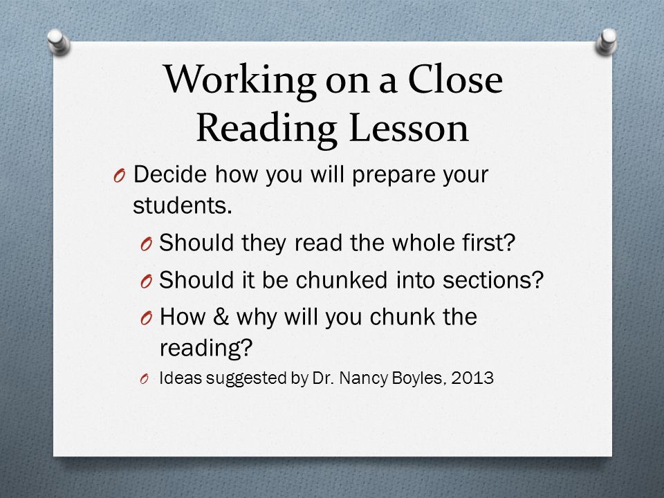 Working on a Close Reading Lesson O Planning, Planning, Planning! O Choose a text worthy of examining that is integrated with your unit of study. O De