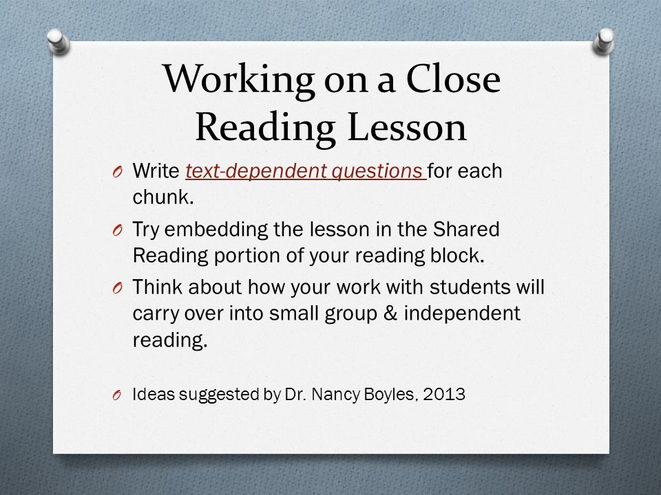 Working on a Close Reading Lesson O Decide how you will prepare your students. O Should they read the whole first? O Should it be chunked into section
