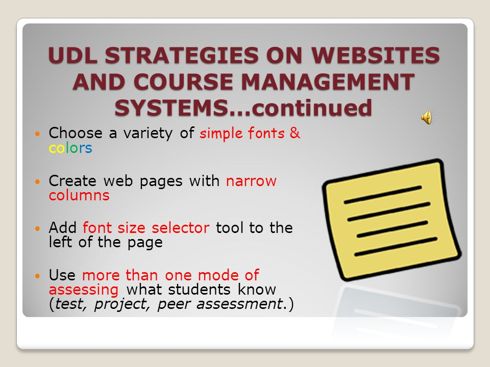 UDL STRATEGIES FOR WEBSITES AND COURSE MANAGEMENT SYSTEMS… Deliver information in multi-sensory ways (visual & auditory) Use a variety of teaching methods when presenting information (links, videos, group assignments, role playing & dialogues,etc.) Provide smaller, chunked sessions for increased attention Use captions on all visuals and graphics Use a variety of color and fonts in your presentation of information