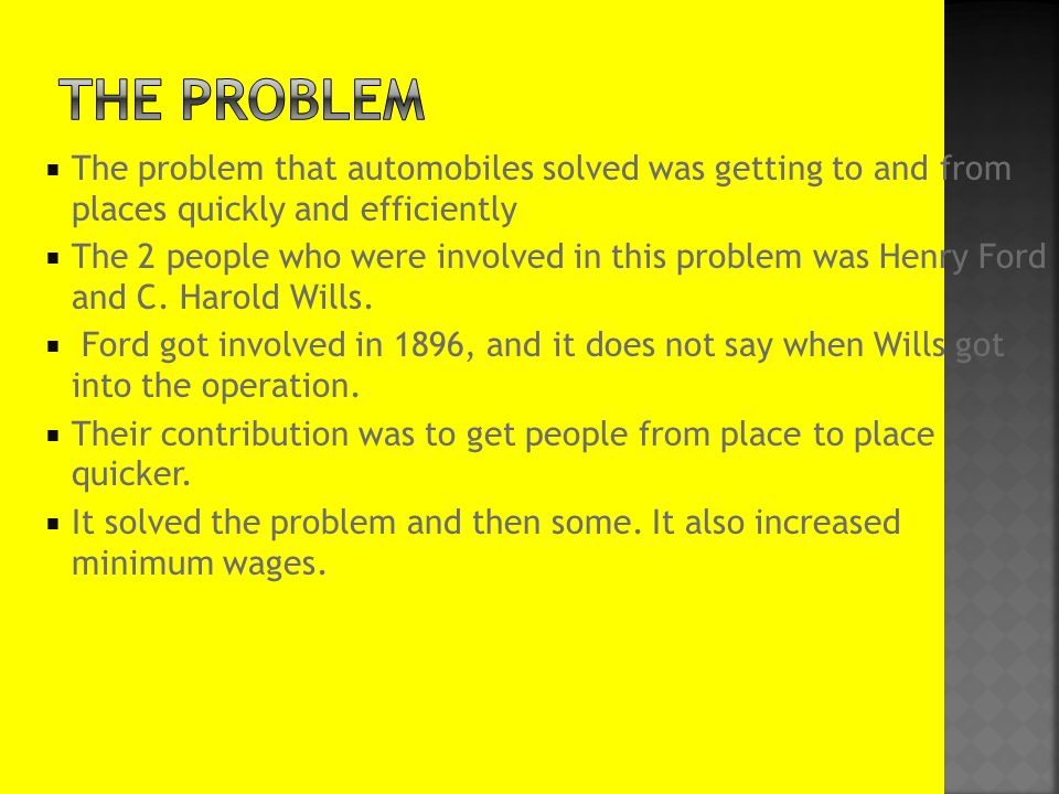  The problem that automobiles solved was getting to and from places quickly and efficiently  The 2 people who were involved in this problem was Henry Ford and C.