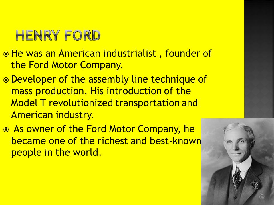  He was an American industrialist, founder of the Ford Motor Company.  Developer of the assembly line technique of mass production. His introduction