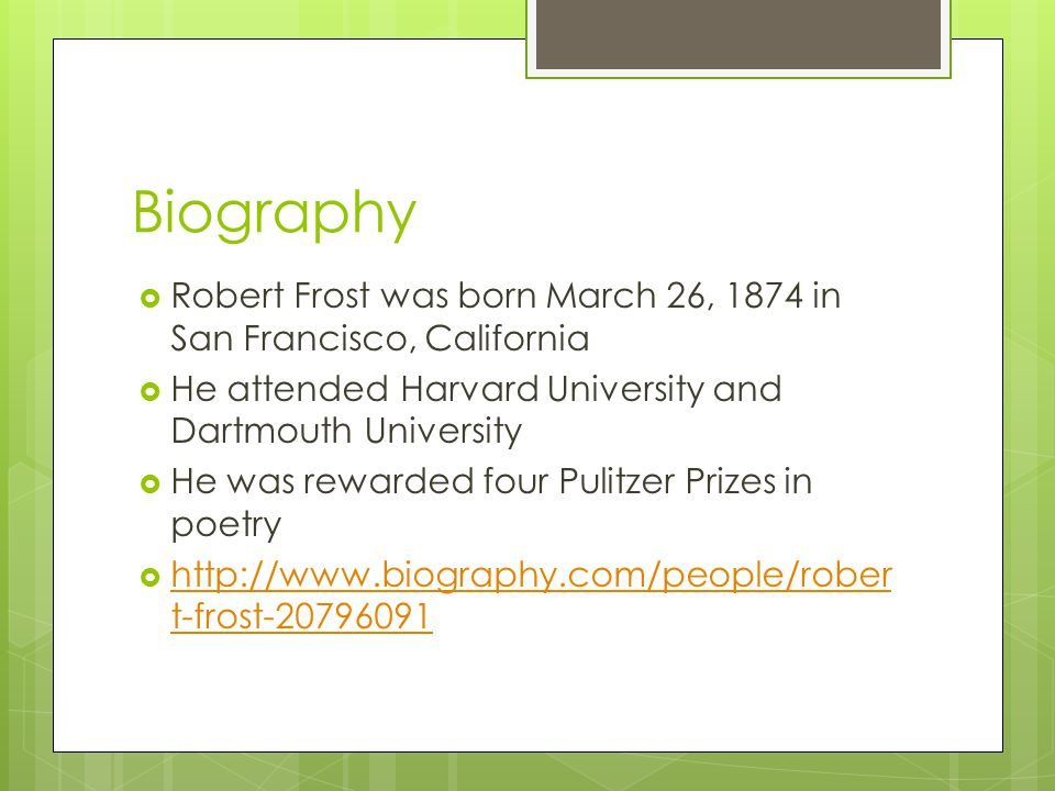 Biography  Robert Frost was born March 26, 1874 in San Francisco, California  He attended Harvard University and Dartmouth University  He was rewar