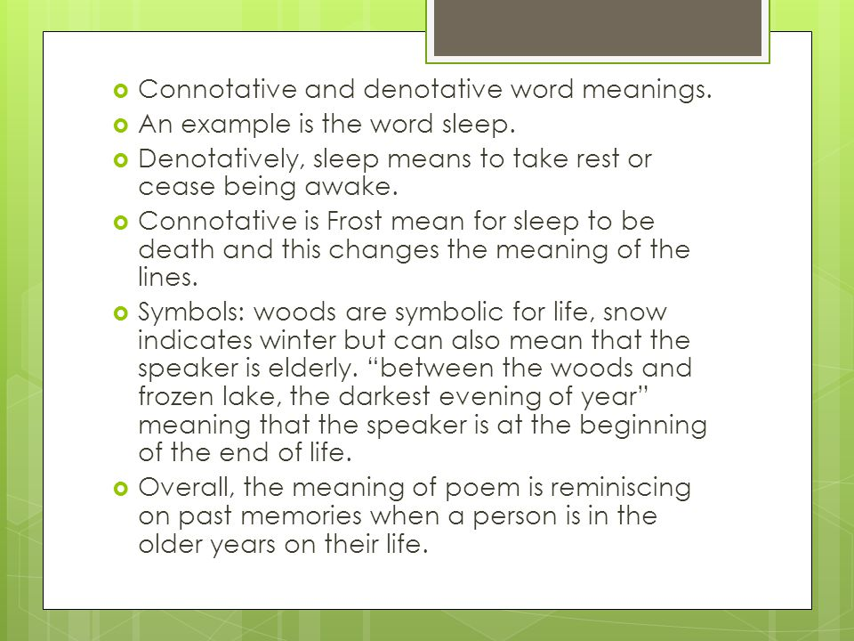  Connotative and denotative word meanings.  An example is the word sleep.  Denotatively, sleep means to take rest or cease being awake.  Connotati