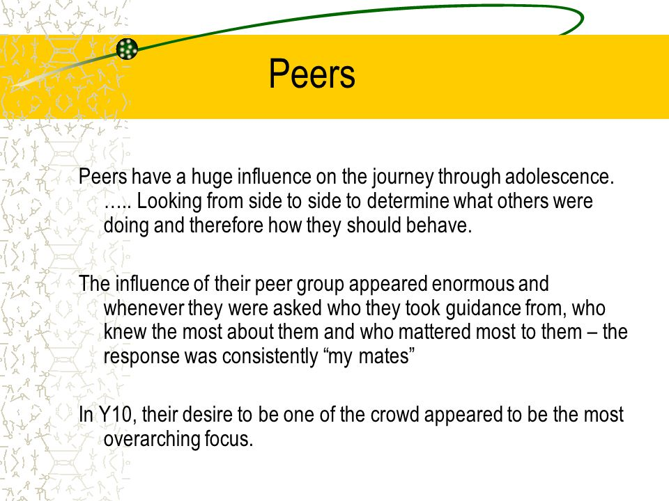 Peers Peers have a huge influence on the journey through adolescence.