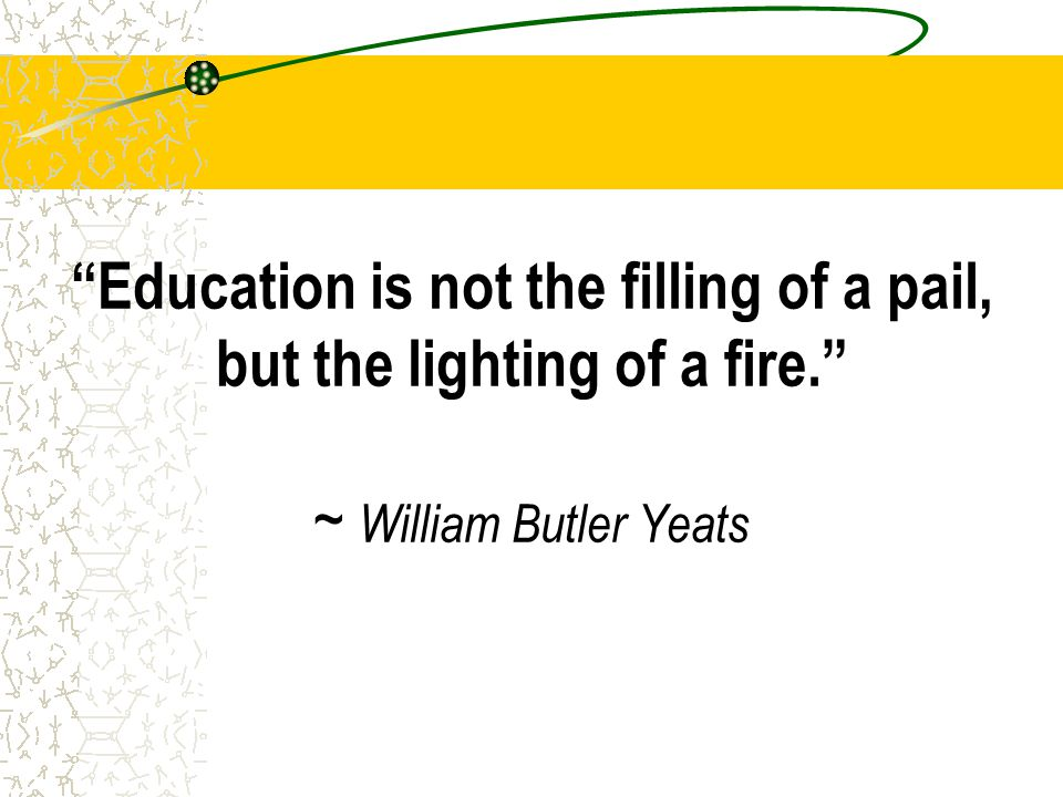 Education is not the filling of a pail, but the lighting of a fire. ~ William Butler Yeats