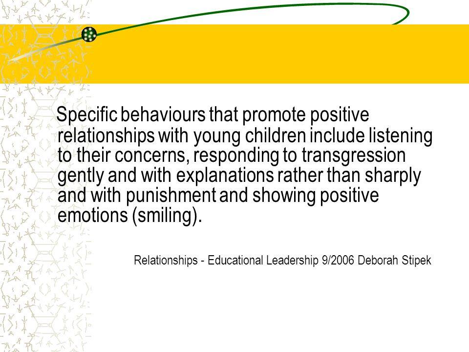 Specific behaviours that promote positive relationships with young children include listening to their concerns, responding to transgression gently and with explanations rather than sharply and with punishment and showing positive emotions (smiling).