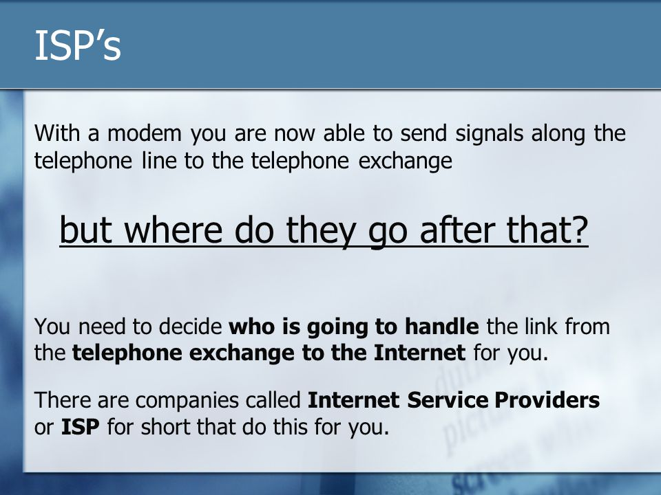 ISP's With a modem you are now able to send signals along the telephone line to the telephone exchange but where do they go after that? You need to de