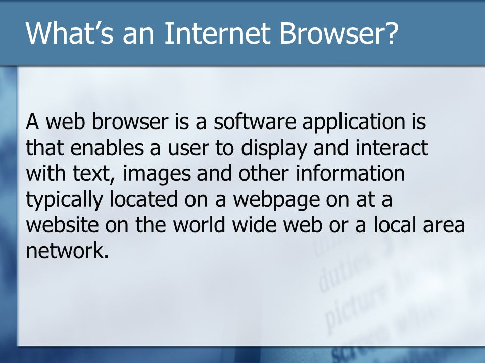What's an Internet Browser? A web browser is a software application is that enables a user to display and interact with text, images and other informa