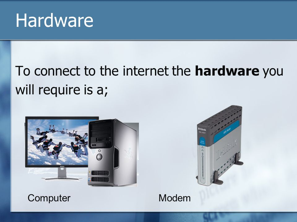 Hardware To connect to the internet the hardware you will require is a; ComputerModem
