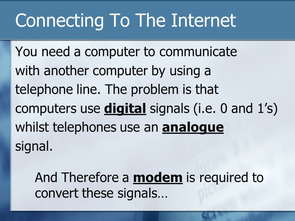 Connecting To The Internet You need a computer to communicate with another computer by using a telephone line. The problem is that computers use digit