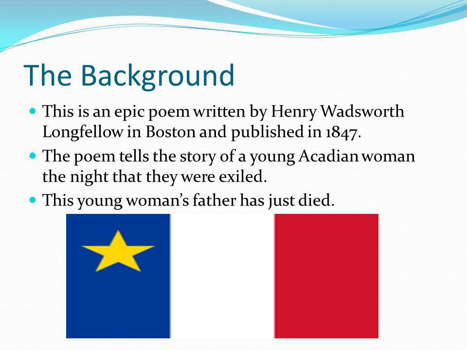 The Background This is an epic poem written by Henry Wadsworth Longfellow in Boston and published in 1847. The poem tells the story of a young Acadian