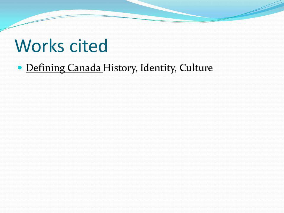 Works cited Defining Canada History, Identity, Culture