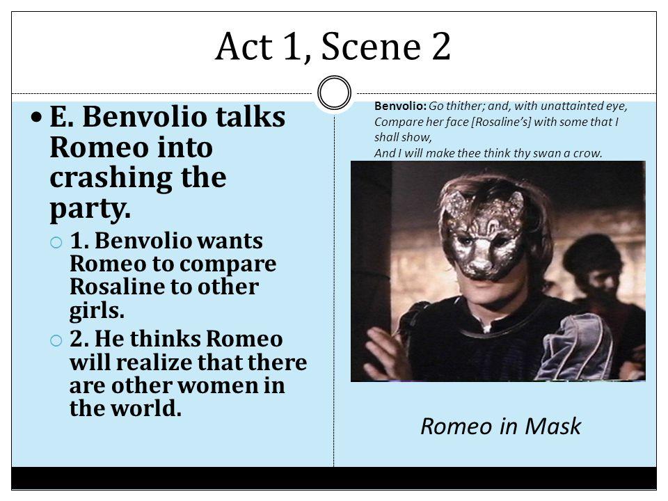 Act 1, Scene 2 E. Benvolio talks Romeo into crashing the party.  1. Benvolio wants Romeo to compare Rosaline to other girls.  2. He thinks Romeo wil
