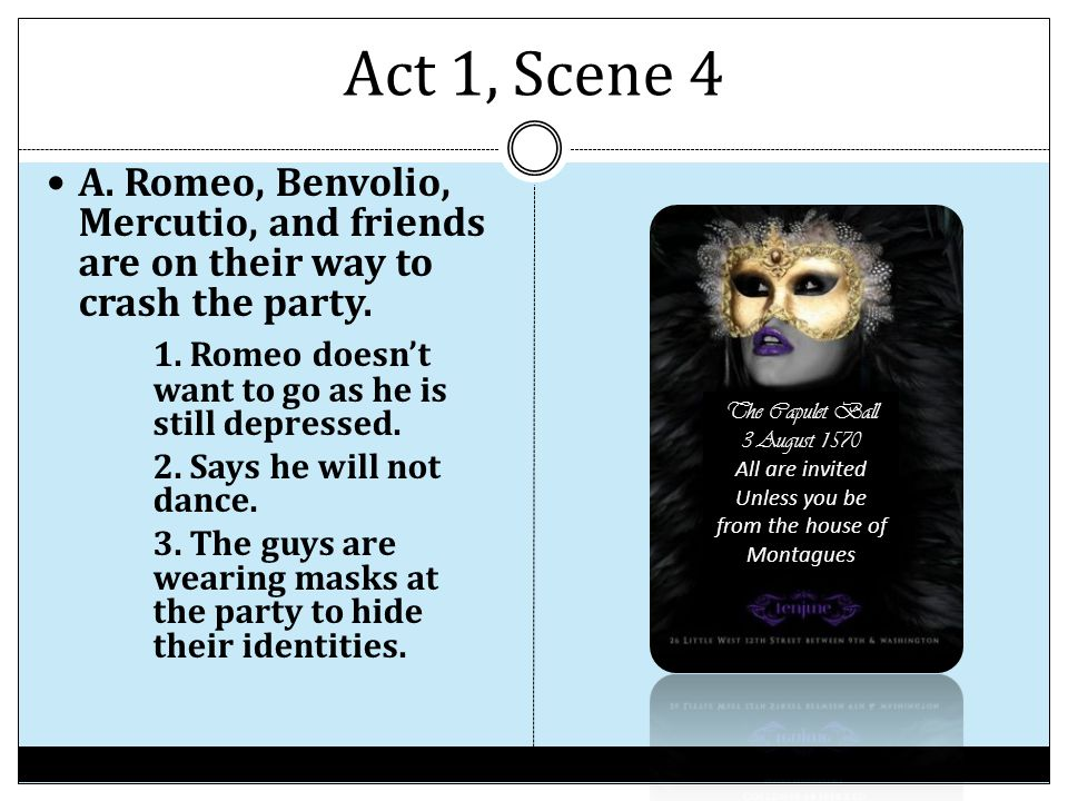 Act 1, Scene 4 A. Romeo, Benvolio, Mercutio, and friends are on their way to crash the party. 1. Romeo doesn't want to go as he is still depressed. 2.