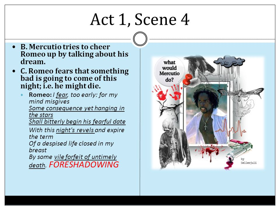 Act 1, Scene 4 B. Mercutio tries to cheer Romeo up by talking about his dream. C. Romeo fears that something bad is going to come of this night; i.e.