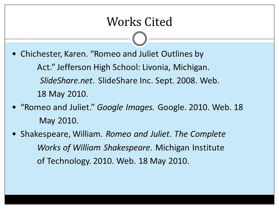 "Works Cited Chichester, Karen. ""Romeo and Juliet Outlines by Act."" Jefferson High School: Livonia, Michigan. SlideShare.net. SlideShare Inc. Sept. 200"