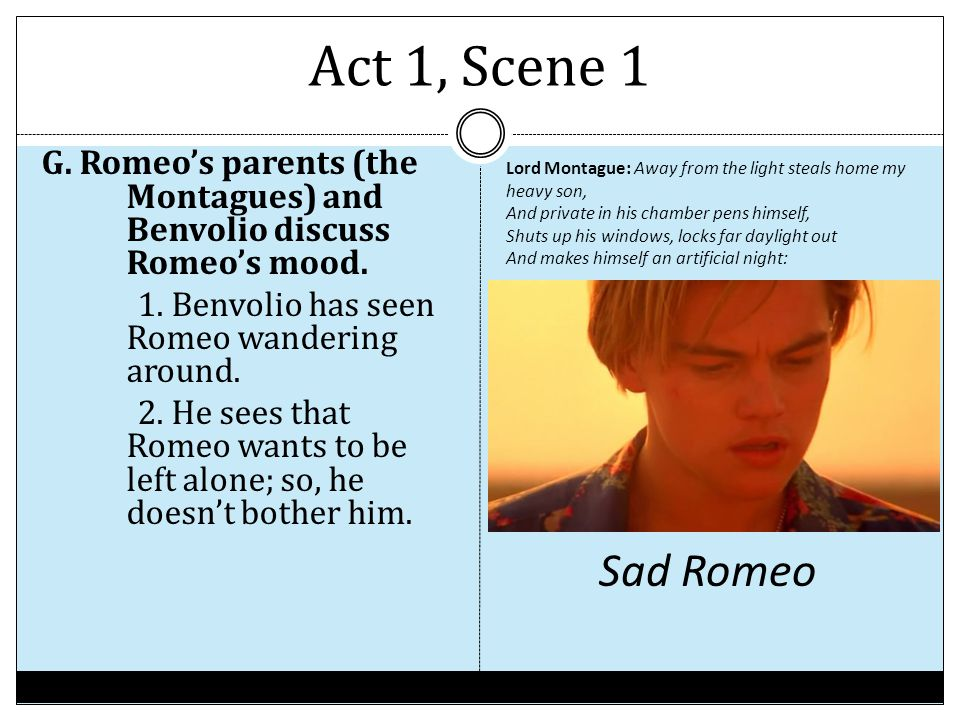 Act 1, Scene 1 G. Romeo's parents (the Montagues) and Benvolio discuss Romeo's mood. 1. Benvolio has seen Romeo wandering around. 2. He sees that Rome