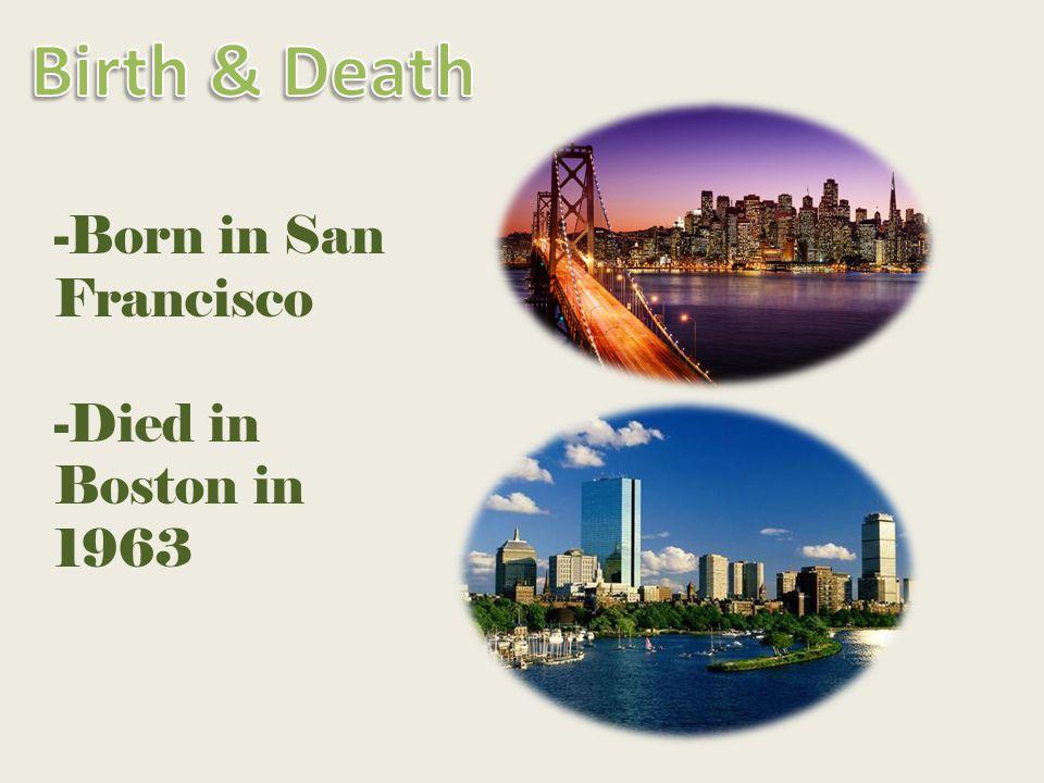 -Born in San Francisco -Died in Boston in 1963