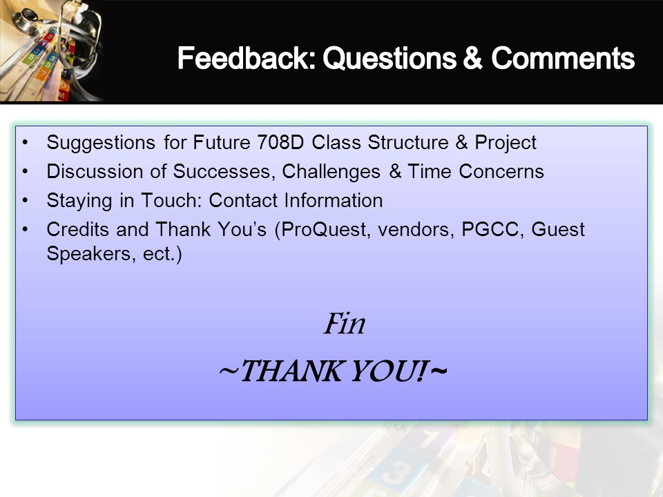 Suggestions for Future 708D Class Structure & Project Discussion of Successes, Challenges & Time Concerns Staying in Touch: Contact Information Credits and Thank You's (ProQuest, vendors, PGCC, Guest Speakers, ect.) Fin ~THANK YOU.