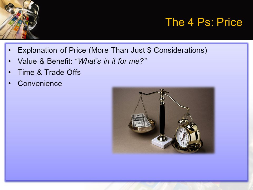 The 4 Ps: Price Explanation of Price (More Than Just $ Considerations) Value & Benefit: What's in it for me Time & Trade Offs Convenience Explanation of Price (More Than Just $ Considerations) Value & Benefit: What's in it for me Time & Trade Offs Convenience