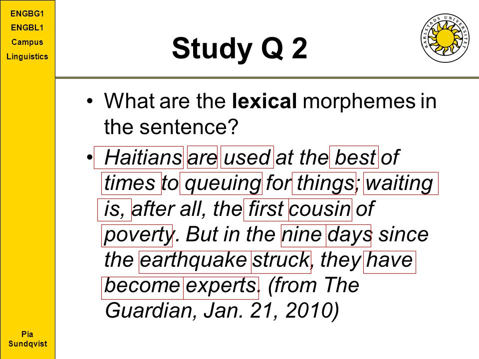 Pia Sundqvist ENGBG1 ENGBL1 Campus Linguistics Study Q 2 What are the lexical morphemes in the sentence? Haitians are used at the best of times to que