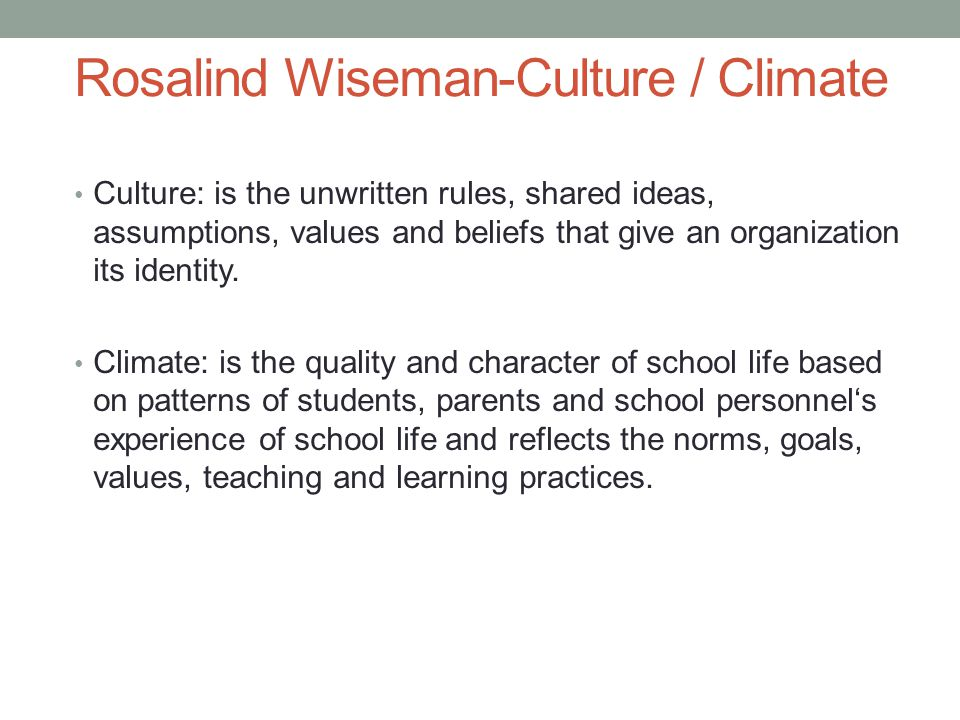 Rosalind Wiseman-Culture / Climate Culture: is the unwritten rules, shared ideas, assumptions, values and beliefs that give an organization its identity.