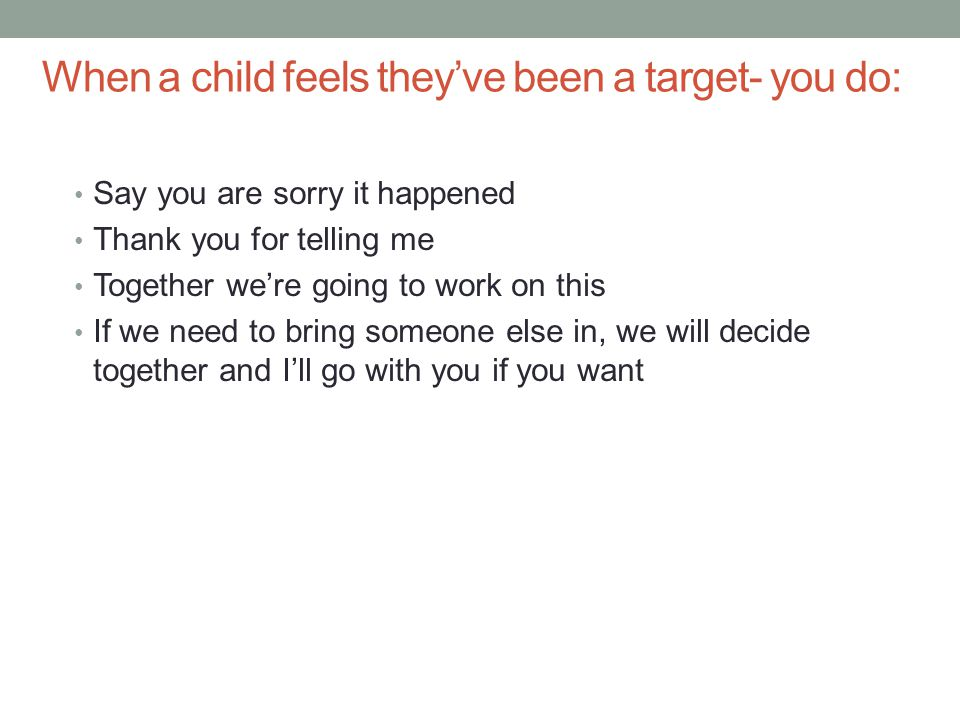 When a child feels they've been a target- you do: Say you are sorry it happened Thank you for telling me Together we're going to work on this If we need to bring someone else in, we will decide together and I'll go with you if you want