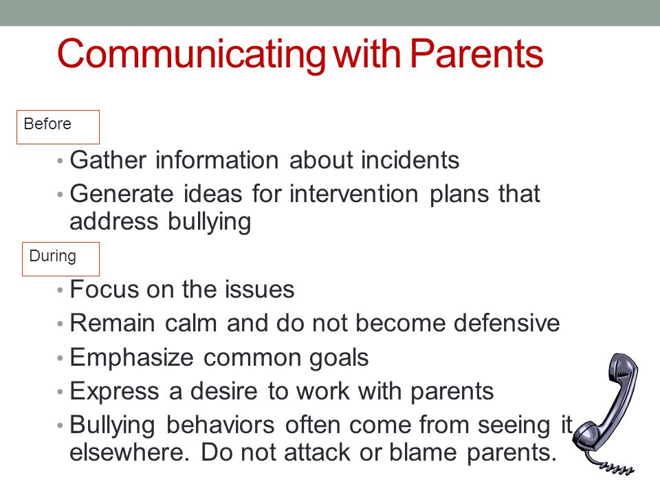 Communicating with Parents Gather information about incidents Generate ideas for intervention plans that address bullying Focus on the issues Remain calm and do not become defensive Emphasize common goals Express a desire to work with parents Bullying behaviors often come from seeing it elsewhere.