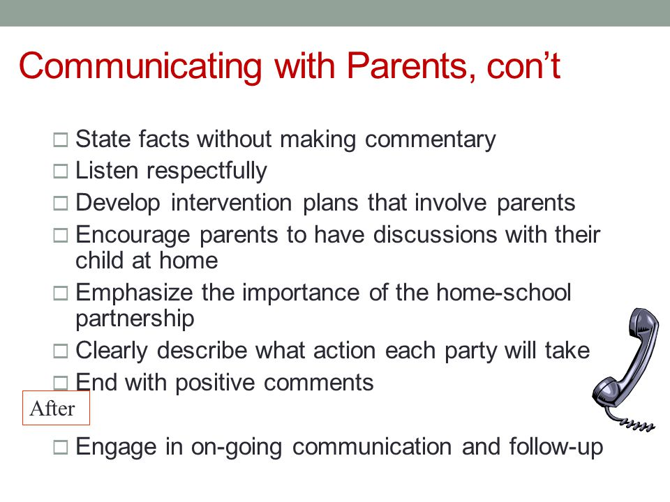 Communicating with Parents, con't  State facts without making commentary  Listen respectfully  Develop intervention plans that involve parents  Encourage parents to have discussions with their child at home  Emphasize the importance of the home-school partnership  Clearly describe what action each party will take  End with positive comments  Engage in on-going communication and follow-up After