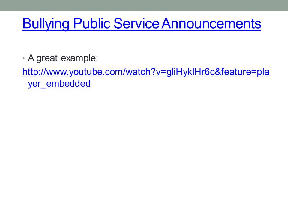 Bullying Public Service Announcements A great example: http://www.youtube.com/watch?v=gliHyklHr6c&feature=pla yer_embedded