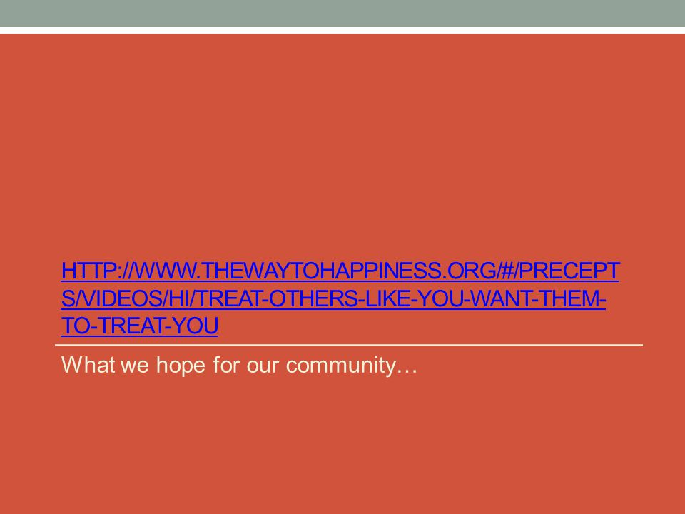 HTTP://WWW.THEWAYTOHAPPINESS.ORG/#/PRECEPT S/VIDEOS/HI/TREAT-OTHERS-LIKE-YOU-WANT-THEM- TO-TREAT-YOU What we hope for our community…