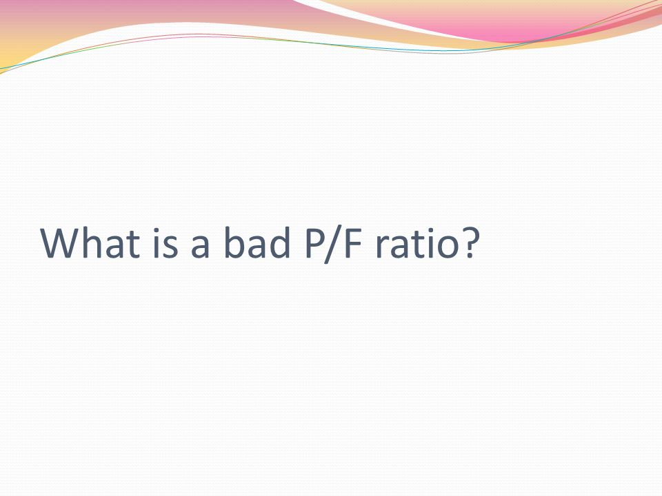 What is a bad P/F ratio?