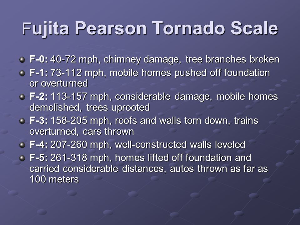 F ujita Pearson Tornado Scale F-0: 40-72 mph, chimney damage, tree branches broken F-1: 73-112 mph, mobile homes pushed off foundation or overturned F